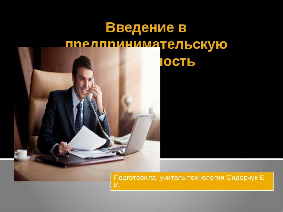 Введение в предпринимательскую деятельность Подготовила:учитель технологииСид...