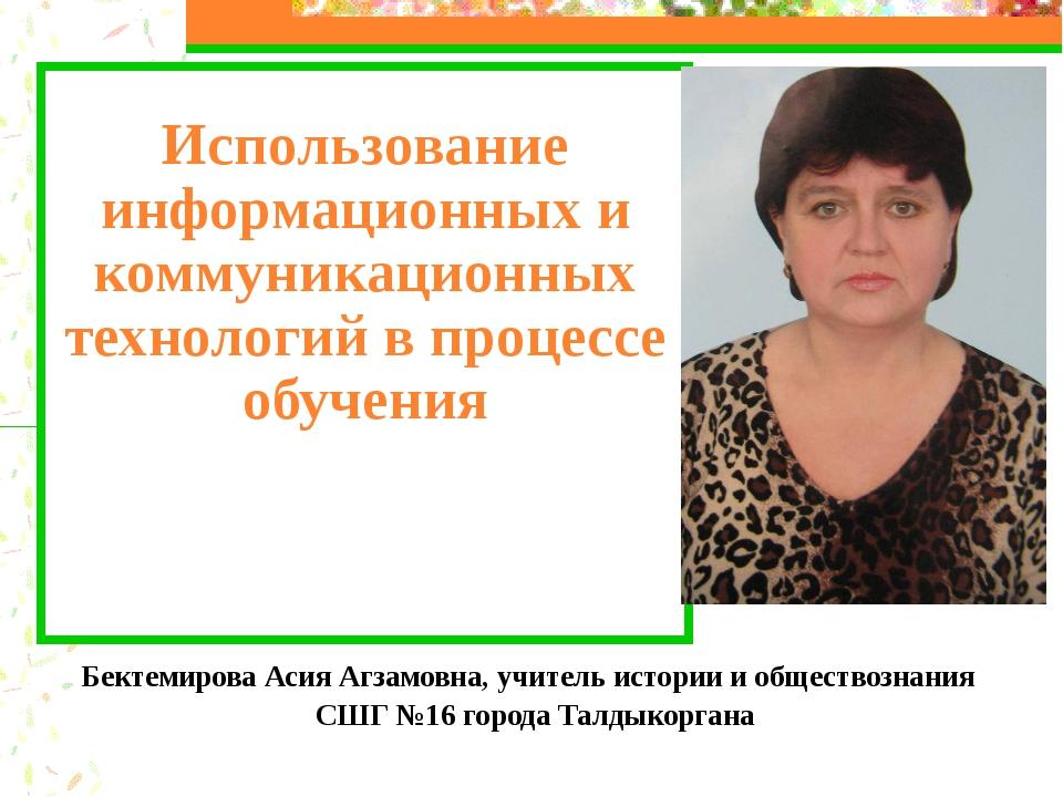 Бектемирова Асия Агзамовна, учитель истории и обществознания СШГ №16 города...