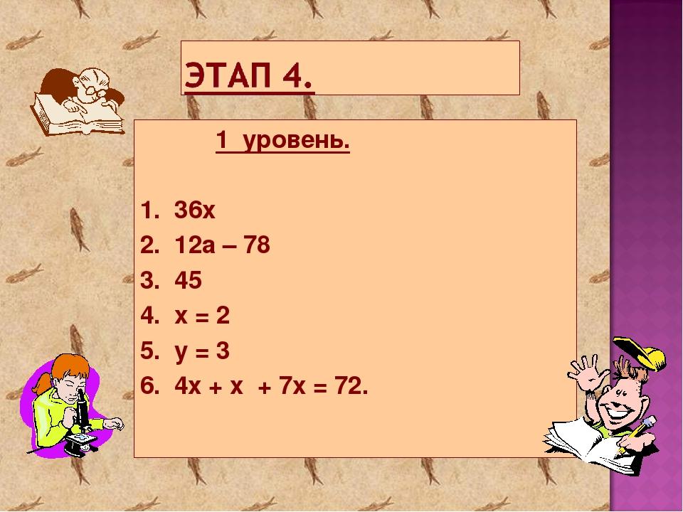 1 уровень. 1. 36х 2. 12а – 78 3. 45 4. x = 2 5. y = 3 6. 4x + x + 7x = 72.