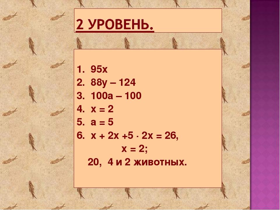 1. 95х 2. 88y – 124 3. 100a – 100 4. x = 2 5. a = 5 6. x + 2x +5 ∙ 2x = 26,...