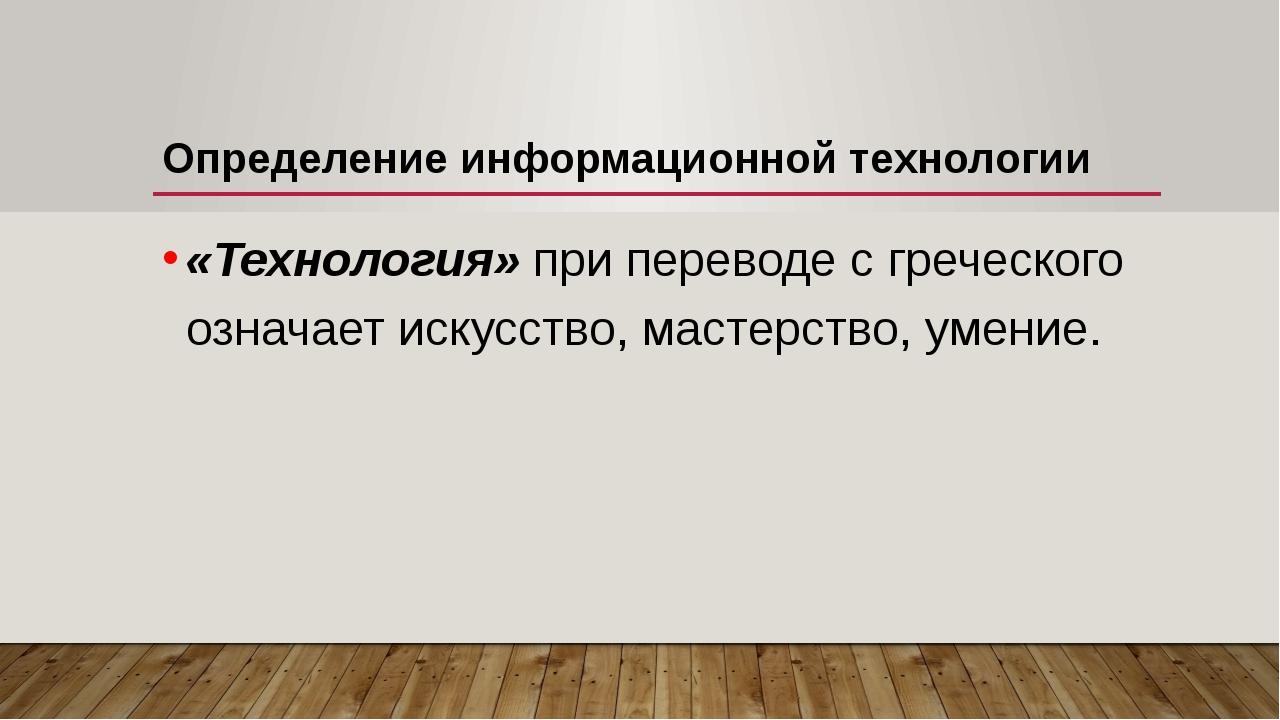 Определение информационной технологии «Технология» при переводе с греческого...
