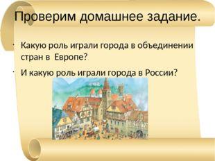 Проверим домашнее задание. Какую роль играли города в объединении стран в Евр
