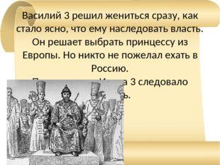 Василий 3 решил жениться сразу, как стало ясно, что ему наследовать власть. О