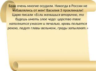 Брак очень многие осудили. Никогда в России не избавлялись от жен! Василия 3