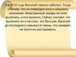 А в 1533 году Василий тяжело заболел. Тогда считали, что он повредил ногу и н