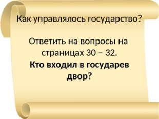 Как управлялось государство? Ответить на вопросы на страницах 30 – 32. Кто вх