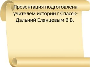 Презентация подготовлена учителем истории г Спасск-Дальний Еланцевым В В.