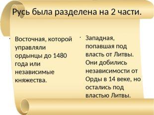 Русь была разделена на 2 части. Восточная, которой управляли ордынцы до 1480
