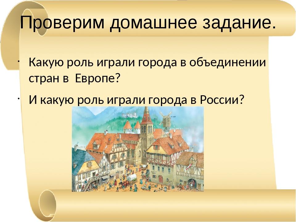 Проверим домашнее задание. Какую роль играли города в объединении стран в Евр...