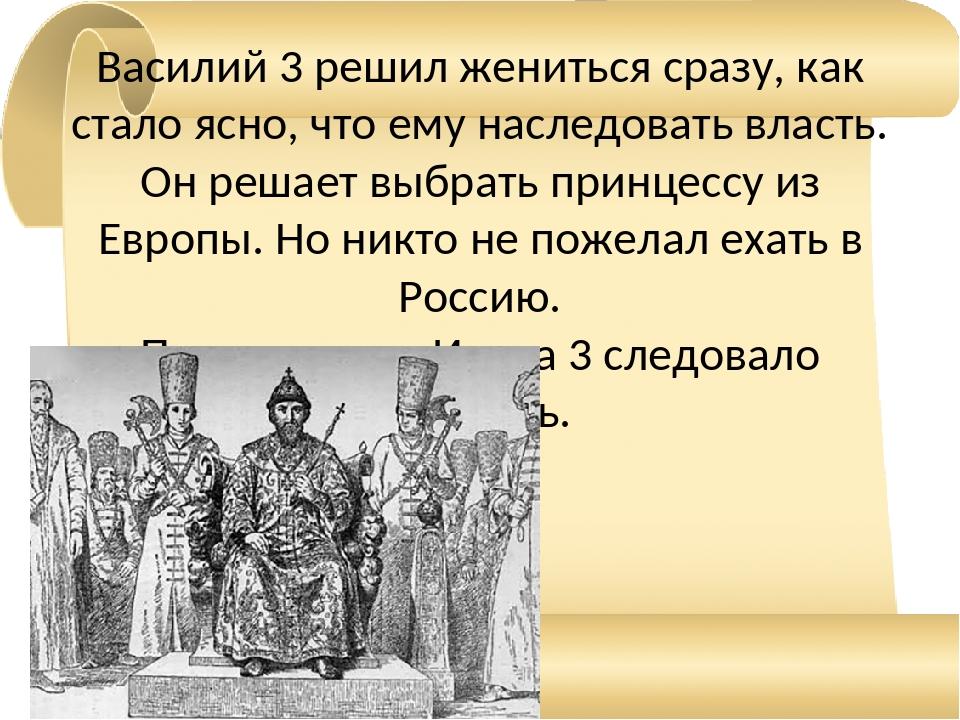 Василий 3 решил жениться сразу, как стало ясно, что ему наследовать власть. О...