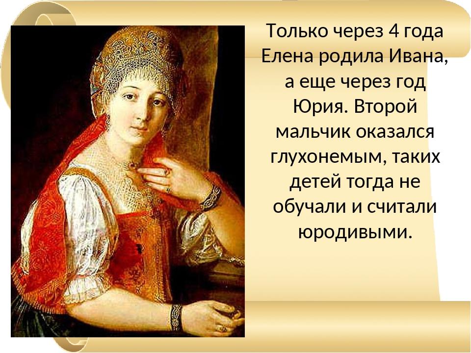 Только через 4 года Елена родила Ивана, а еще через год Юрия. Второй мальчик...