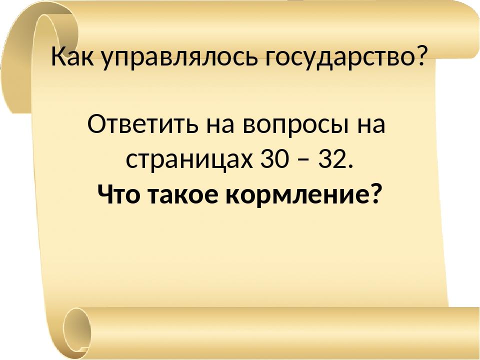 Как управлялось государство? Ответить на вопросы на страницах 30 – 32. Что та...