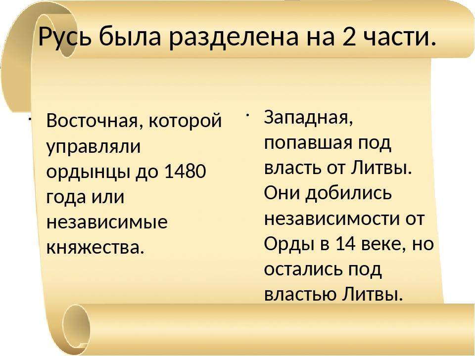 Русь была разделена на 2 части. Восточная, которой управляли ордынцы до 1480...