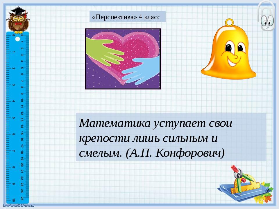 Математика уступает свои крепости лишь сильным и смелым. (А.П. Конфорович) «...