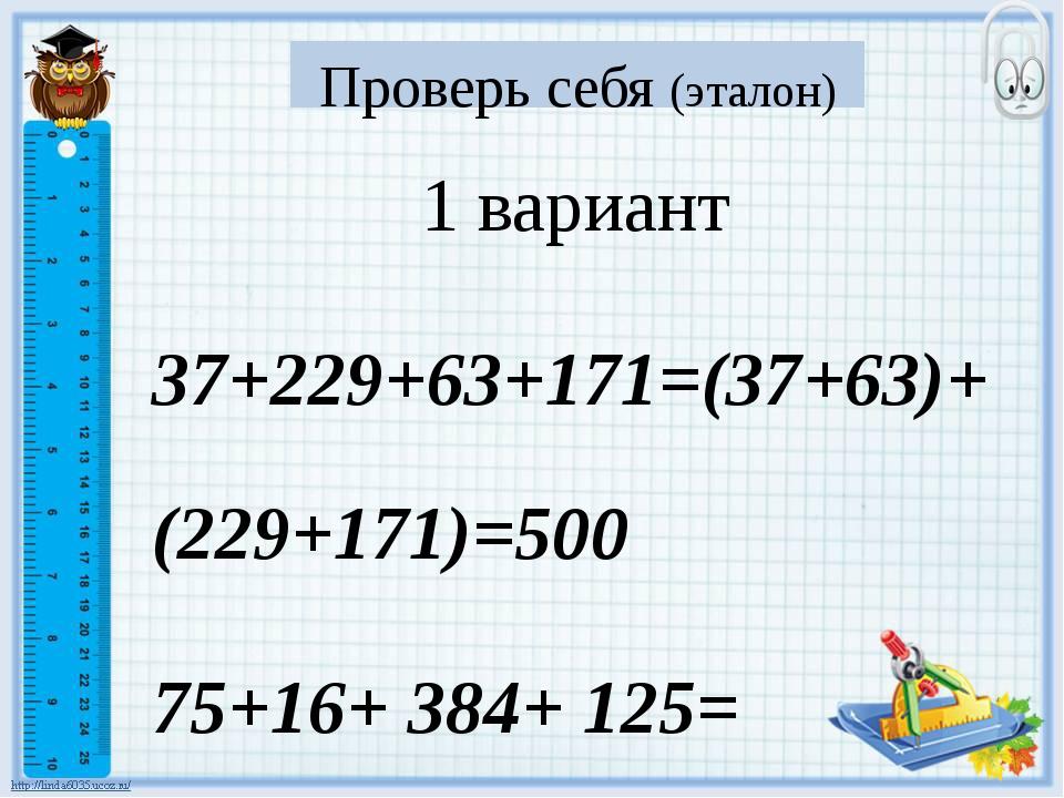 Проверь себя (эталон) 1 вариант 37+229+63+171=(37+63)+(229+171)=500 75+16+ 38...