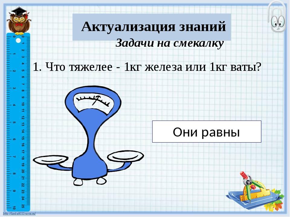 Актуализация знаний Задачи на смекалку 1. Что тяжелее - 1кг железа или 1кг в...