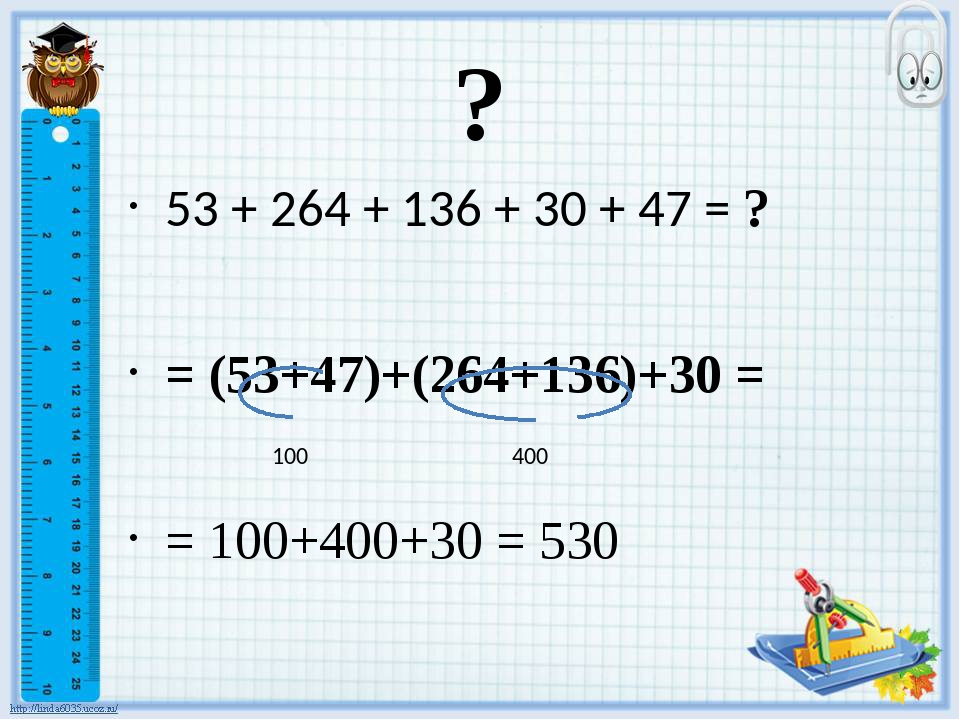 ? 53 + 264 + 136 + 30 + 47 = ? = (53+47)+(264+136)+30 = = 100+400+30 = 530 10...