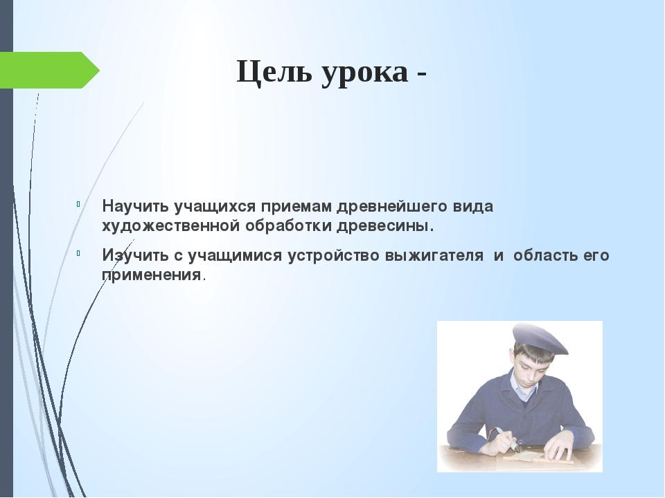 Цель урока - Научить учащихся приемам древнейшего вида художественной обработ...