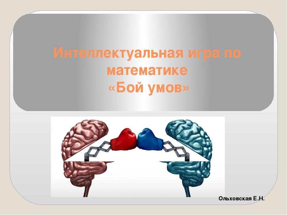 Интеллектуальная игра по математике «Бой умов» Ольховская Е.Н.