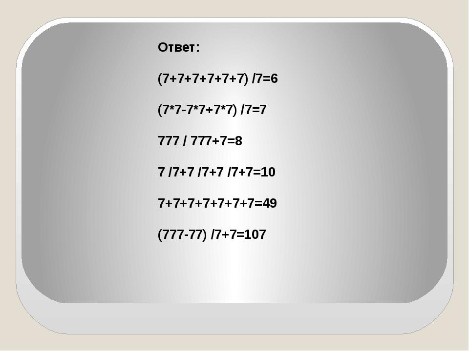 Ответ: (7+7+7+7+7+7) /7=6 (7*7-7*7+7*7) /7=7 777 / 777+7=8 7 /7+7 /7+7 /7+7=...