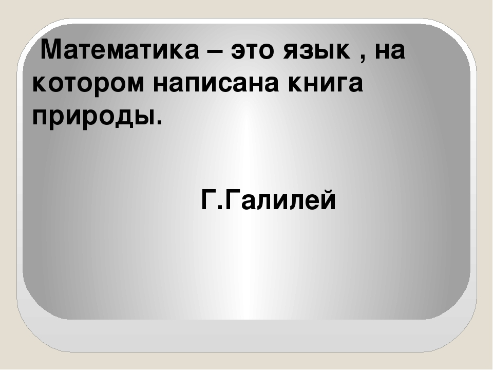 Математика – это язык , на котором написана книга природы. Г.Галилей