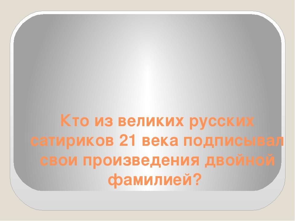 Кто из великих русских сатириков 21 века подписывал свои произведения двойной...