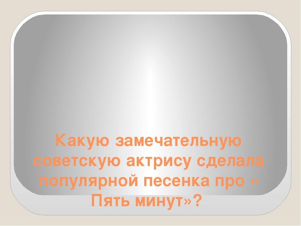 Какую замечательную советскую актрису сделала популярной песенка про « Пять м...
