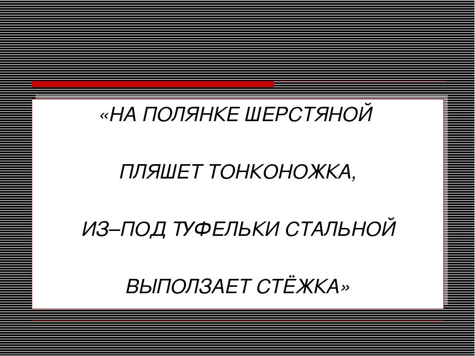 «НА ПОЛЯНКЕ ШЕРСТЯНОЙ ПЛЯШЕТ ТОНКОНОЖКА, ИЗ–ПОД ТУФЕЛЬКИ СТАЛЬНОЙ ВЫПОЛЗАЕТ С...