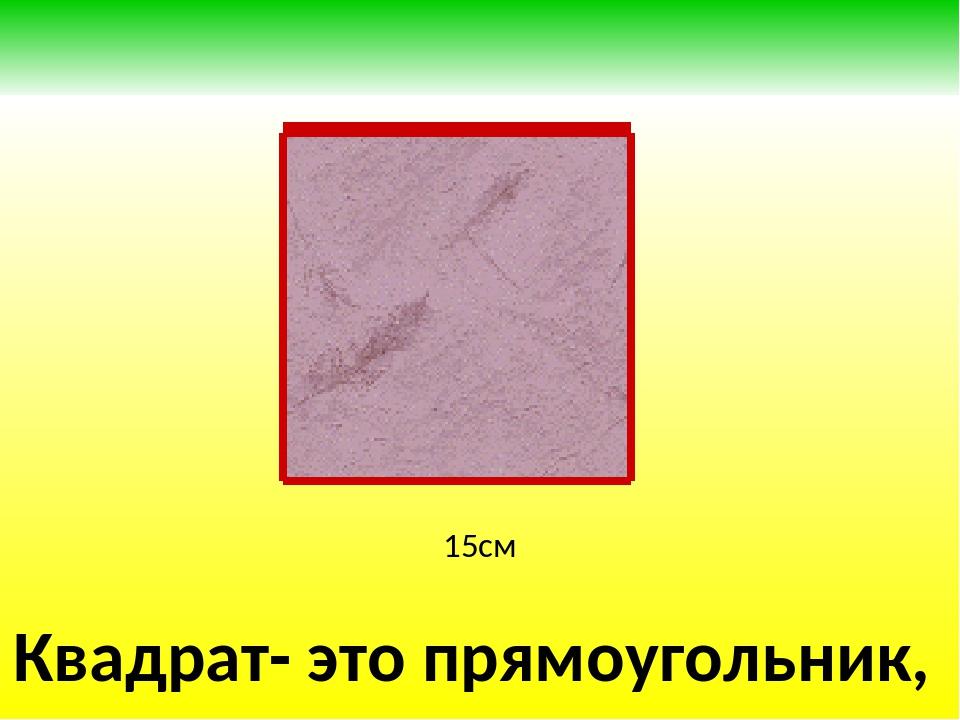 15см Квадрат- это прямоугольник, у которого все стороны равны.