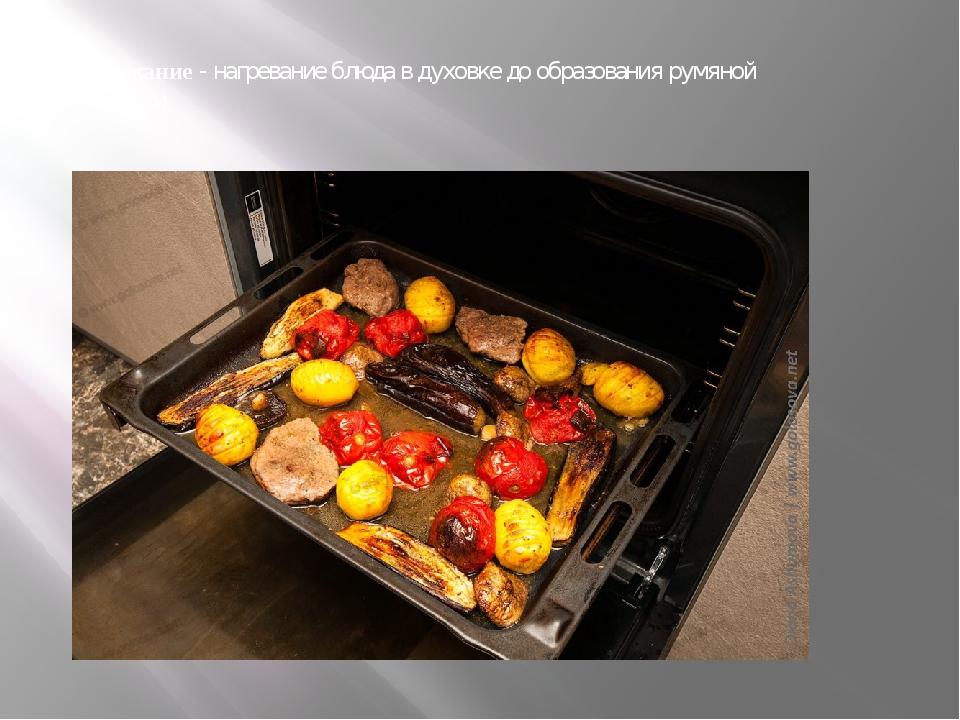 Запекание- нагревание блюда в духовке до образования румяной корочки