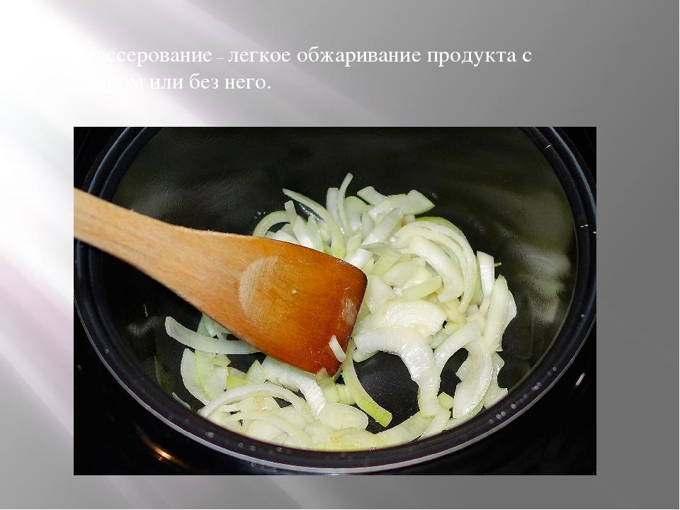 Пассерование – легкое обжаривание продукта с жиром или без него.