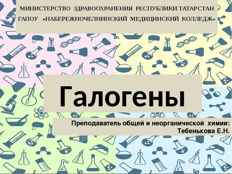 Галогены МИНИСТЕРСТВО ЗДРАВООХРАНЕНИЯ РЕСПУБЛИКИ ТАТАРСТАН ГАПОУ «НАБЕРЕЖНОЧЕ...