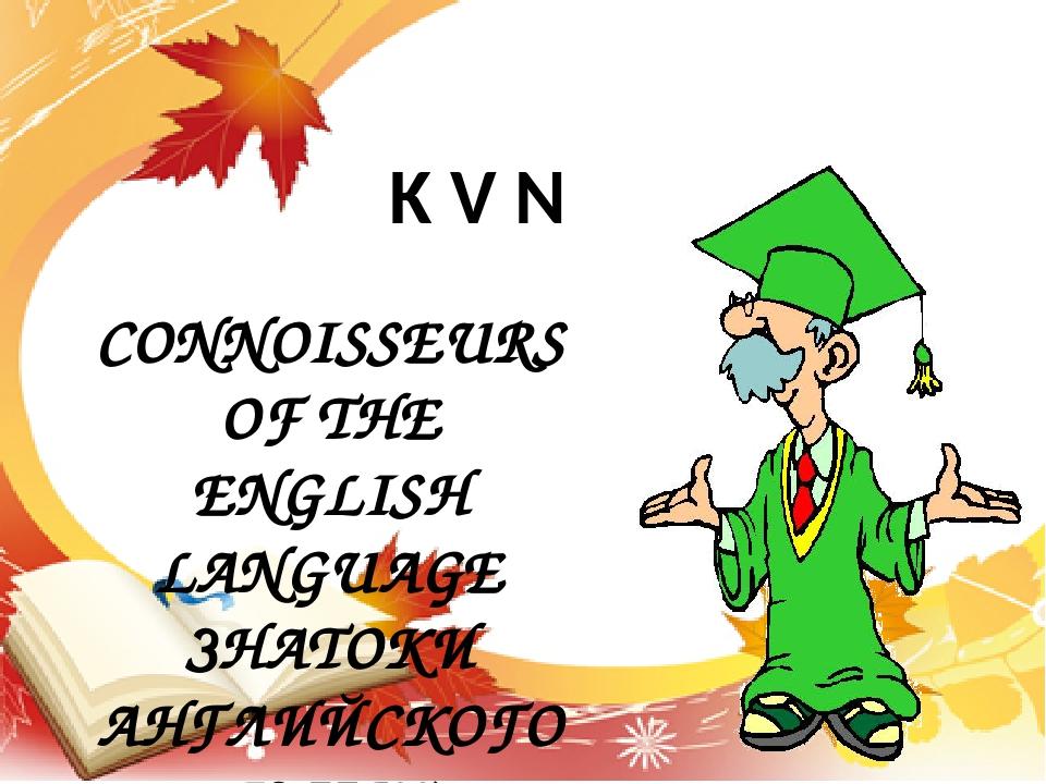 CONNOISSEURS OF THE ENGLISH LANGUAGE ЗНАТОКИ АНГЛИЙСКОГО ЯЗЫКА K V N