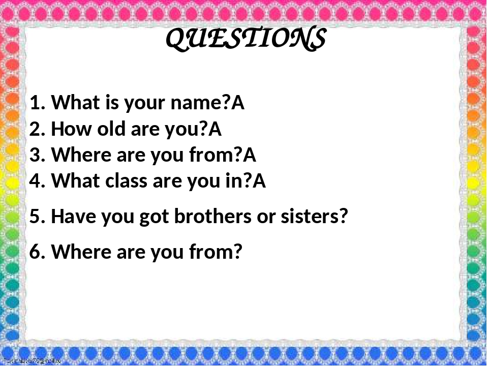 QUESTIONS 1. What is your name? 2. How old are you? 3. Where are you from?...
