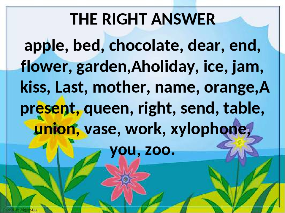THE RIGHT ANSWER apple, bed, chocolate, dear, end, flower, garden, holiday,...