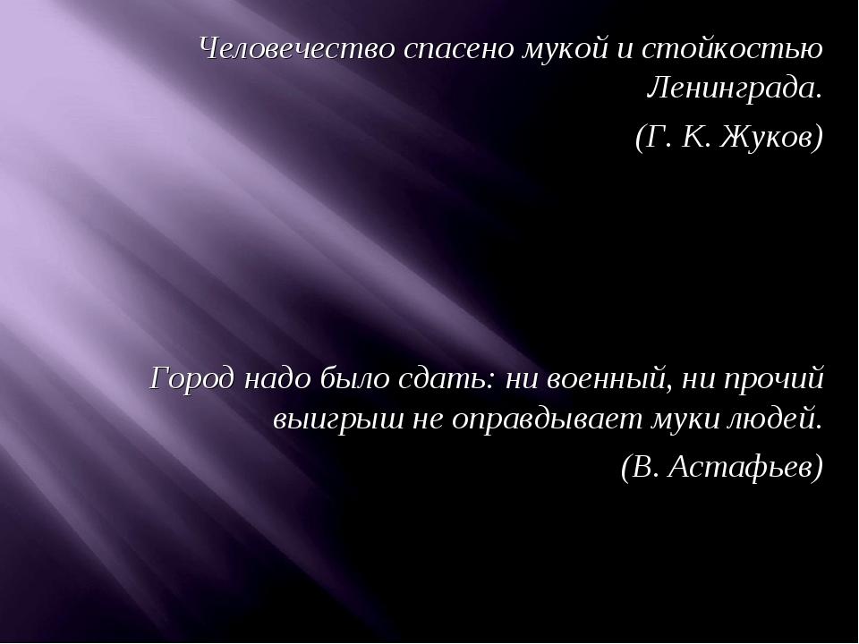 Человечество спасено мукой и стойкостью Ленинграда. (Г. К. Жуков) Город надо...