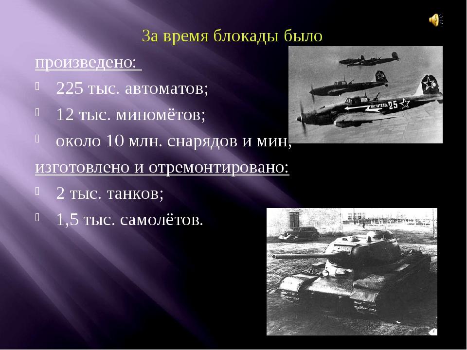 За время блокады было произведено: 225 тыс. автоматов; 12 тыс. миномётов; око...
