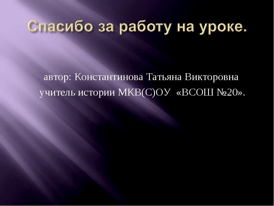 автор: Константинова Татьяна Викторовна учитель истории МКВ(С)ОУ «ВСОШ №20».