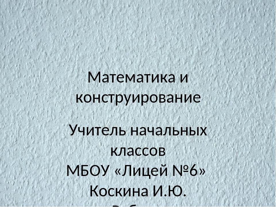 Математика и конструирование Учитель начальных классов МБОУ «Лицей №6» Коскин...