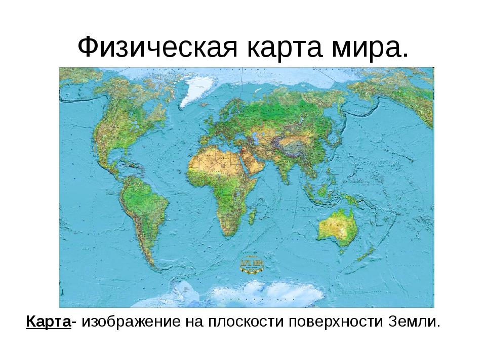 Физическая карта мира. Карта- изображение на плоскости поверхности Земли.