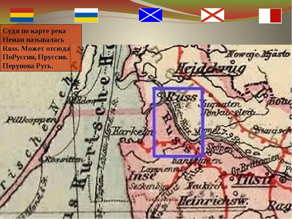 Судя по карте река Неман называлась Russ. Может отсюда ПоРуссия, Пруссия. Пер...
