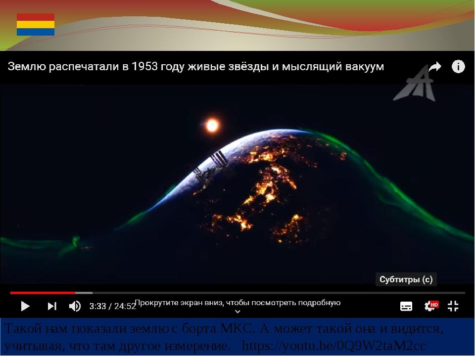 Такой нам показали землю с борта МКС. А может такой она и видится, учитывая,...
