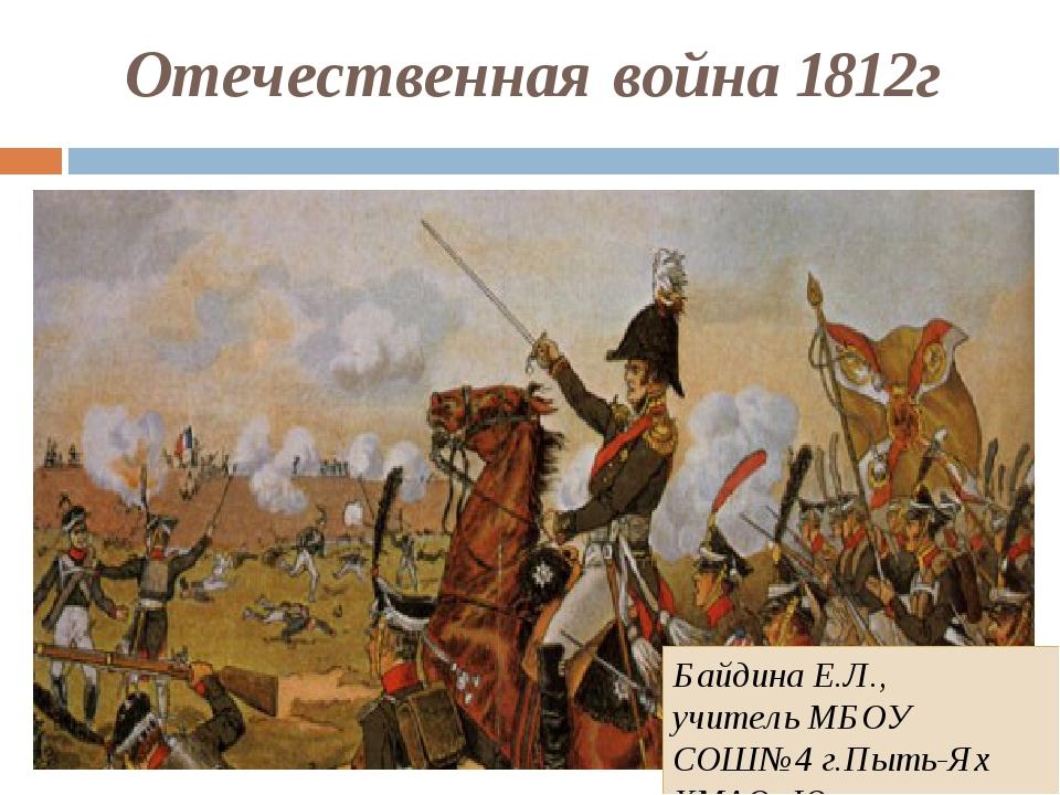 Отечественная война 1812г Байдина Е.Л., учитель МБОУ СОШ№4 г.Пыть-Ях ХМАО- Югра