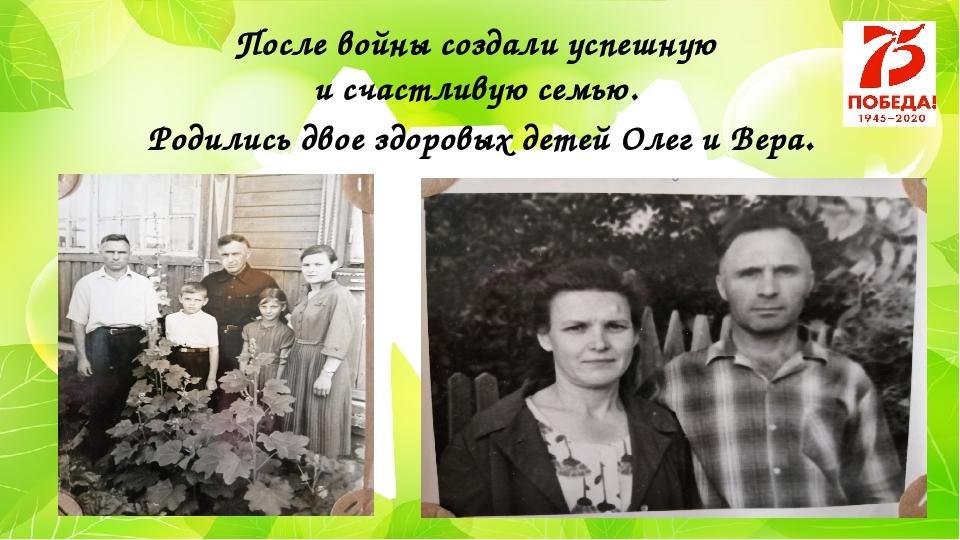 После войны создали успешную и счастливую семью. Родились двое здоровых детей...