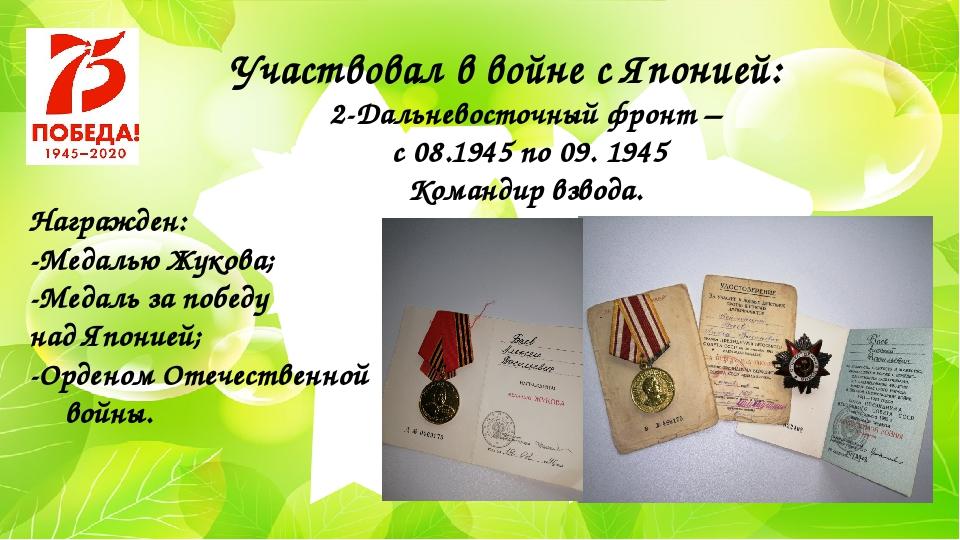 Участвовал в войне с Японией: 2-Дальневосточный фронт – с 08.1945 по 09. 1945...