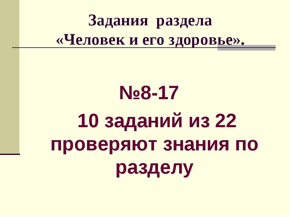 Задания раздела «Человек и его здоровье». №8-17 10 заданий из 22 проверяют з...