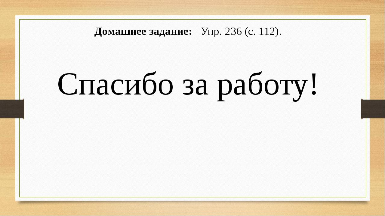 Домашнее задание: Упр. 236 (с. 112). Спасибо за работу!