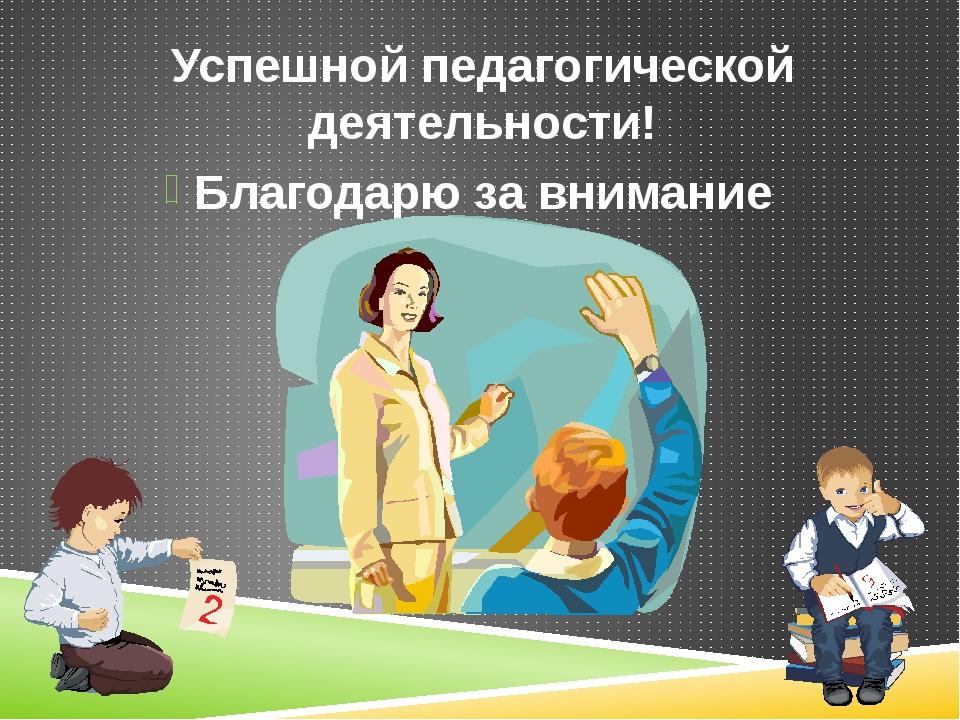 Успешной педагогической деятельности! Благодарю за внимание