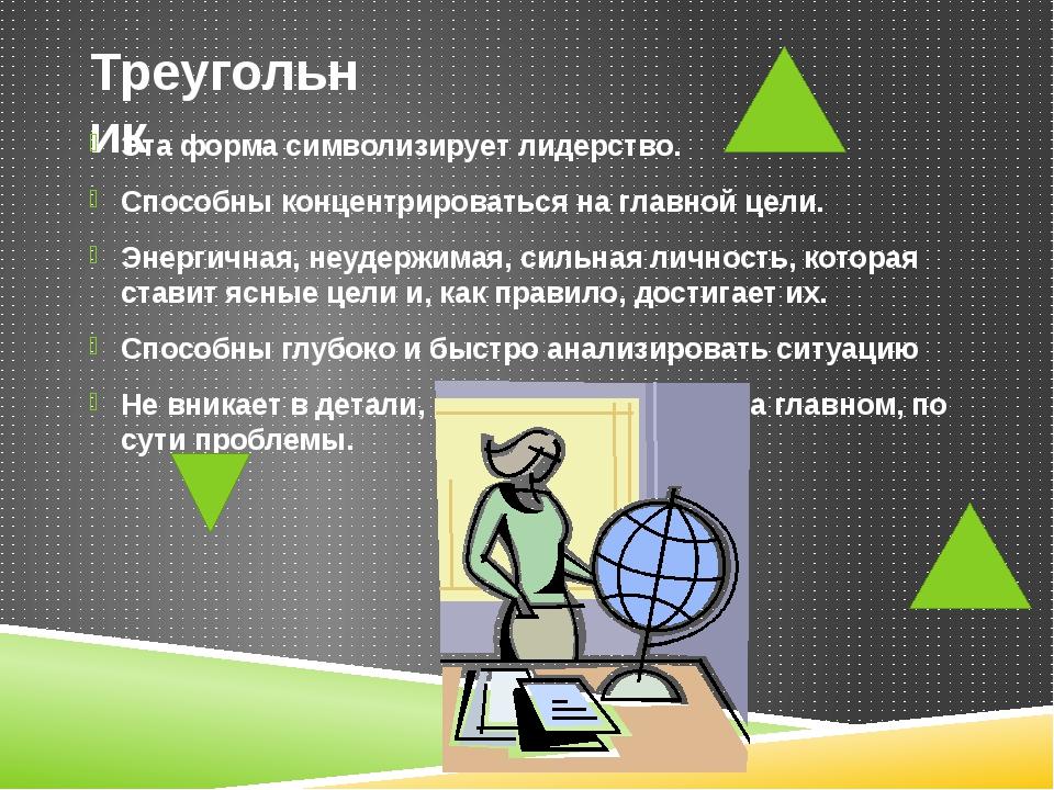 Треугольник Эта форма символизирует лидерство. Способны концентрироваться на...
