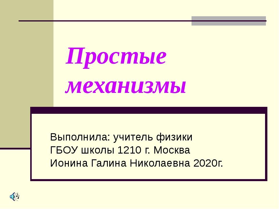 Простые механизмы Выполнила: учитель физики ГБОУ школы 1210 г. Москва Ионина...